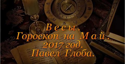 Гороскоп от Павла Глобы на май 2017 года, Весы