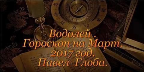 Гороскоп на март 2017 года от Павла Глобы, Водолей