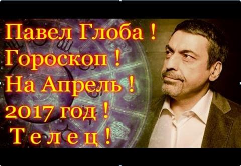 Гороскоп на апрель 2017 года от Павла Глобы, Телец