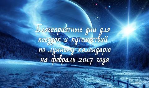 Лунный календарь путешественника на 2017 год, благоприятные и неблагоприятные дни для поездок и путешествий в феврале 2017 года (Кузнецова)