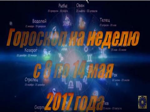 Гороскоп на неделю с 8 по 14 мая 2017 года для всех знаков Зодиака