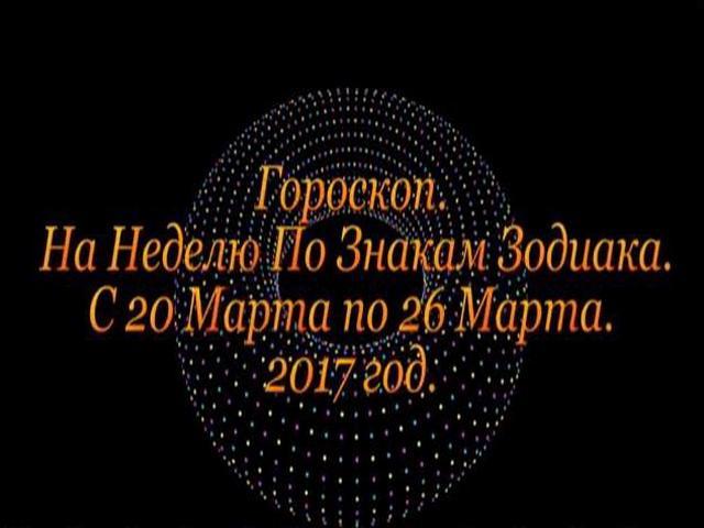 Гороскоп на неделю с 20 по 26 марта 2017 года для всех знаков Зодиака