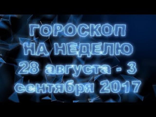 Общий гороскоп на неделю с 28 августа по 3 сентября 2017 года по знакам Зодиака