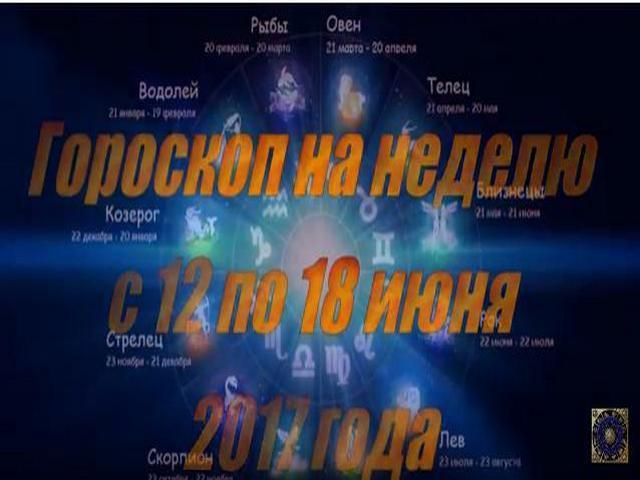 Гороскоп на неделю с 12 по 18 июня 2017 года для всех знаков Зодиака