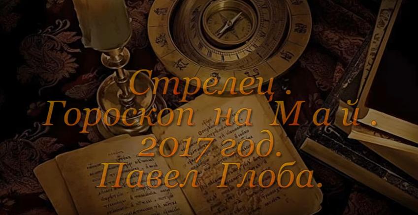 Гороскоп на май 2017 года от Павла Глобы, Стрелец